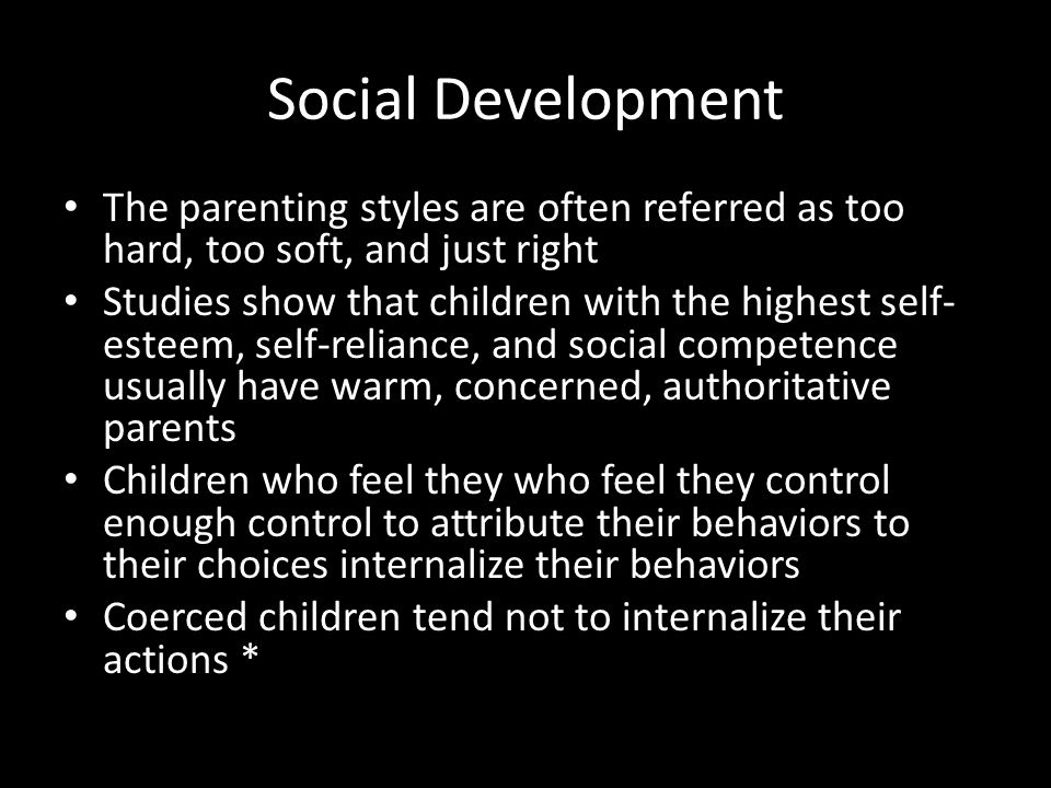 Social Development The parenting styles are often referred as too hard, too soft, and just right Studies show that children with the highest self- est