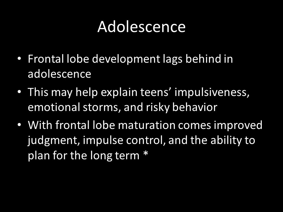 Adolescence Frontal lobe development lags behind in adolescence This may help explain teens' impulsiveness, emotional storms, and risky behavior With