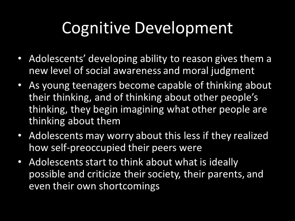Cognitive Development Adolescents' developing ability to reason gives them a new level of social awareness and moral judgment As young teenagers becom