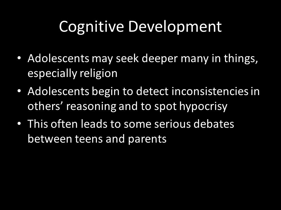 Cognitive Development Adolescents may seek deeper many in things, especially religion Adolescents begin to detect inconsistencies in others' reasoning