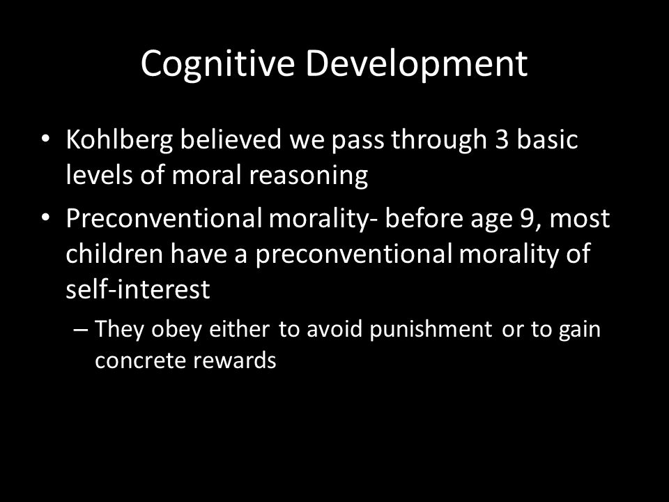 Cognitive Development Kohlberg believed we pass through 3 basic levels of moral reasoning Preconventional morality- before age 9, most children have a
