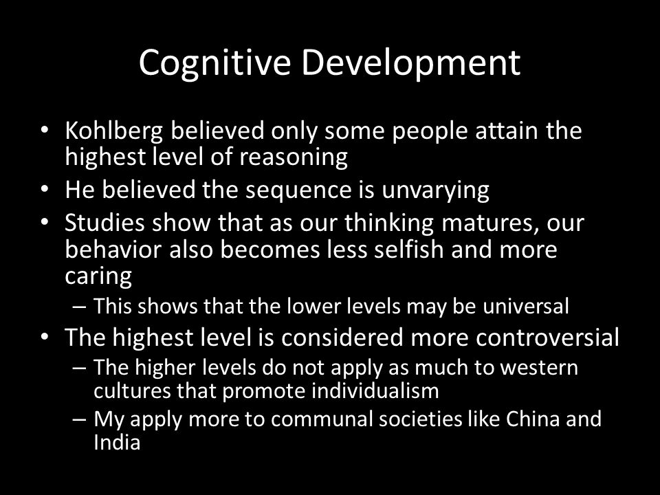 Cognitive Development Kohlberg believed only some people attain the highest level of reasoning He believed the sequence is unvarying Studies show that