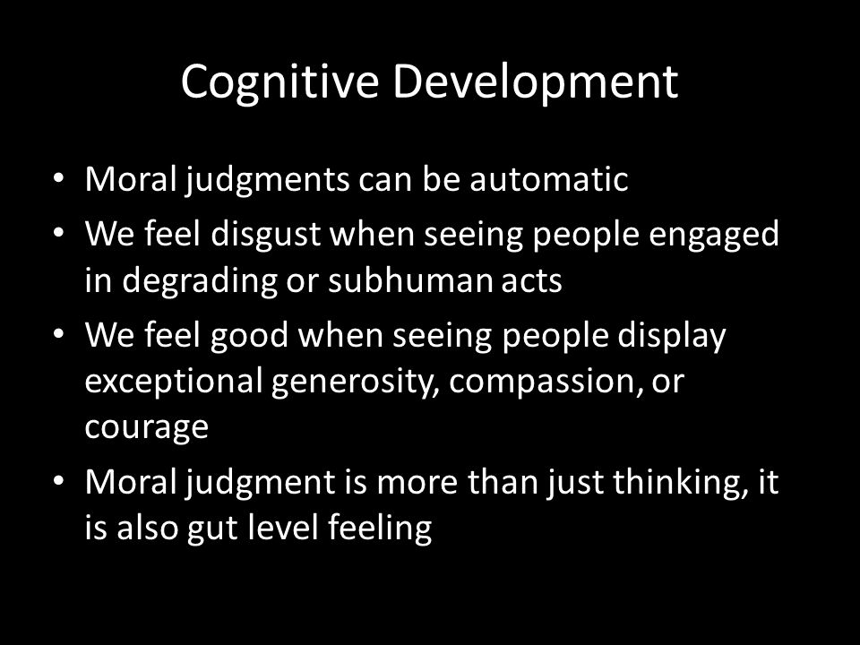 Cognitive Development Moral judgments can be automatic We feel disgust when seeing people engaged in degrading or subhuman acts We feel good when seei