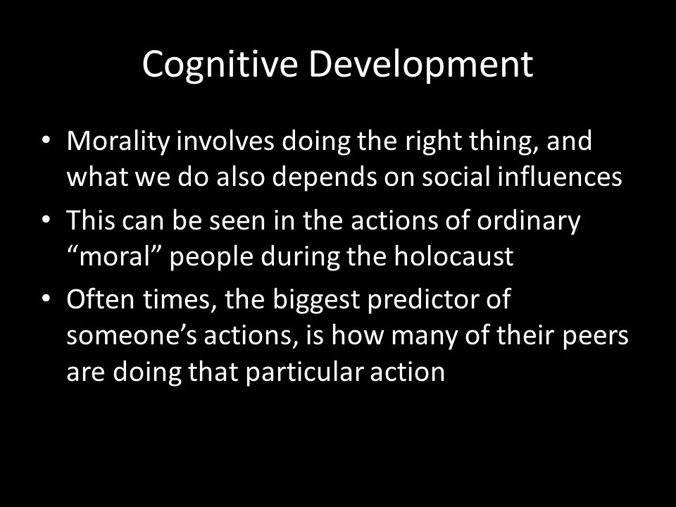Cognitive Development Morality involves doing the right thing, and what we do also depends on social influences This can be seen in the actions of ord