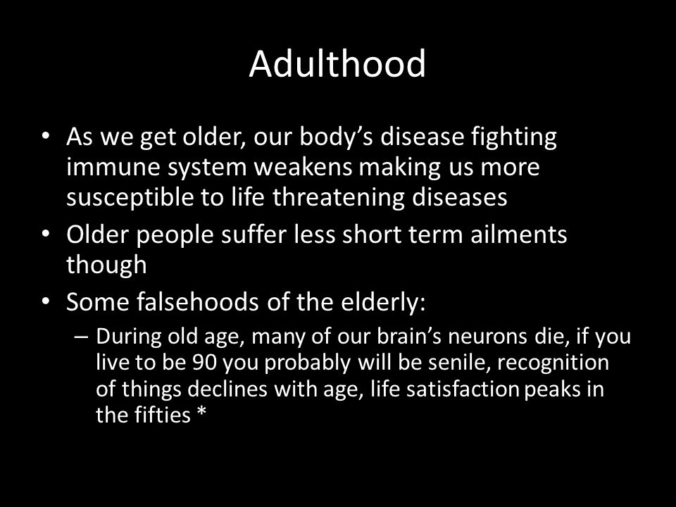 Adulthood As we get older, our body's disease fighting immune system weakens making us more susceptible to life threatening diseases Older people suff