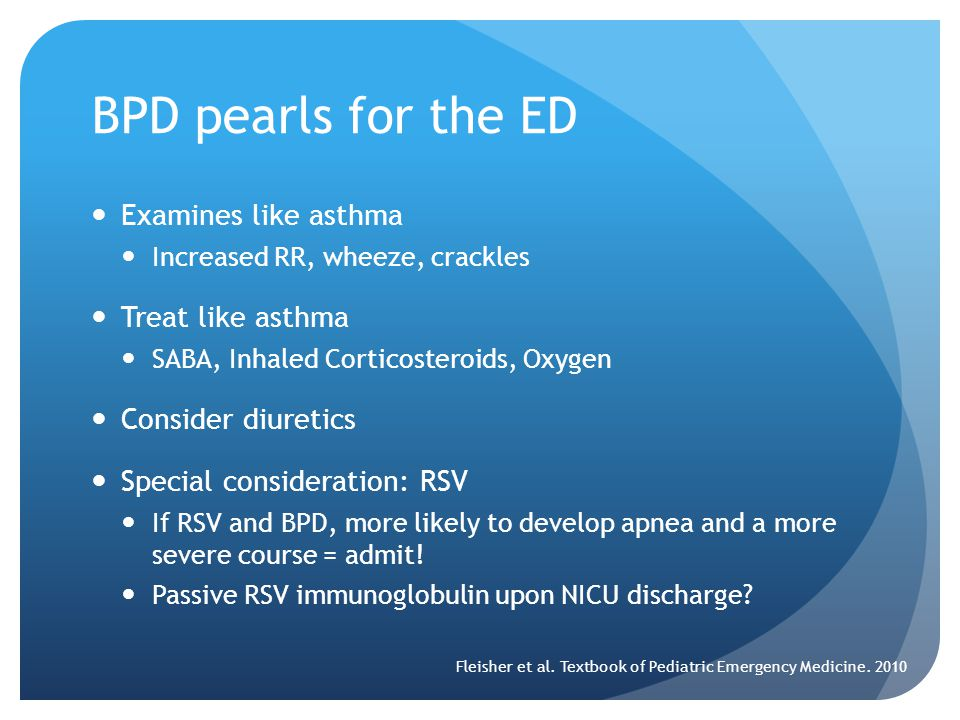BPD pearls for the ED Examines like asthma Increased RR, wheeze, crackles Treat like asthma SABA, Inhaled Corticosteroids, Oxygen Consider diuretics Special consideration: RSV If RSV and BPD, more likely to develop apnea and a more severe course = admit.