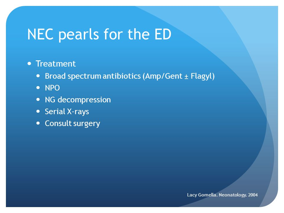 NEC pearls for the ED Treatment Broad spectrum antibiotics (Amp/Gent ± Flagyl) NPO NG decompression Serial X-rays Consult surgery Lacy Gomella.
