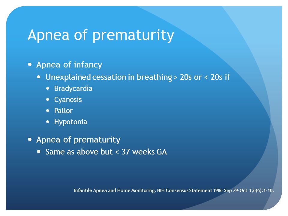 Apnea of prematurity Apnea of infancy Unexplained cessation in breathing > 20s or < 20s if Bradycardia Cyanosis Pallor Hypotonia Apnea of prematurity Same as above but < 37 weeks GA Infantile Apnea and Home Monitoring.