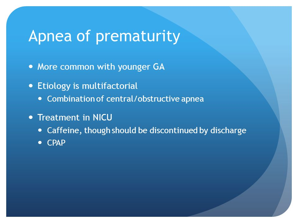Apnea of prematurity More common with younger GA Etiology is multifactorial Combination of central/obstructive apnea Treatment in NICU Caffeine, though should be discontinued by discharge CPAP