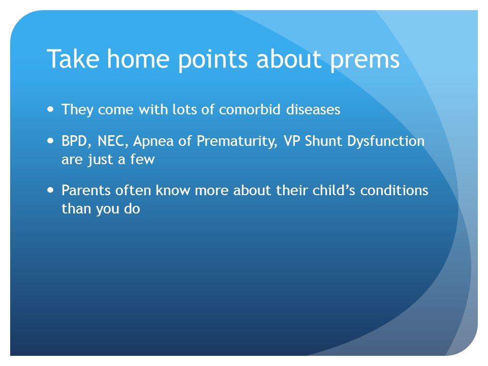 Take home points about prems They come with lots of comorbid diseases BPD, NEC, Apnea of Prematurity, VP Shunt Dysfunction are just a few Parents often know more about their child's conditions than you do