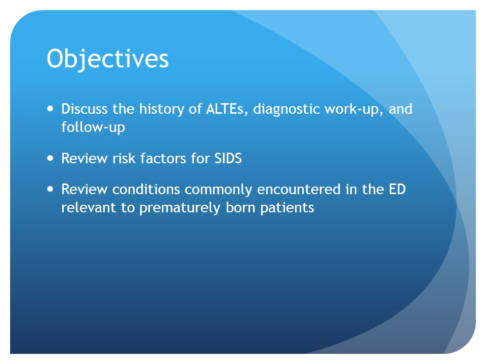 Objectives Discuss the history of ALTEs, diagnostic work-up, and follow-up Review risk factors for SIDS Review conditions commonly encountered in the ED relevant to prematurely born patients