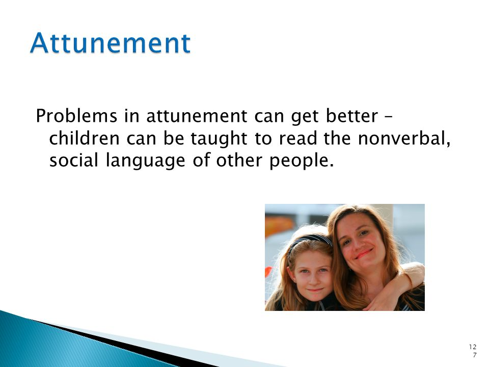 Problems in attunement can get better – children can be taught to read the nonverbal, social language of other people. 127