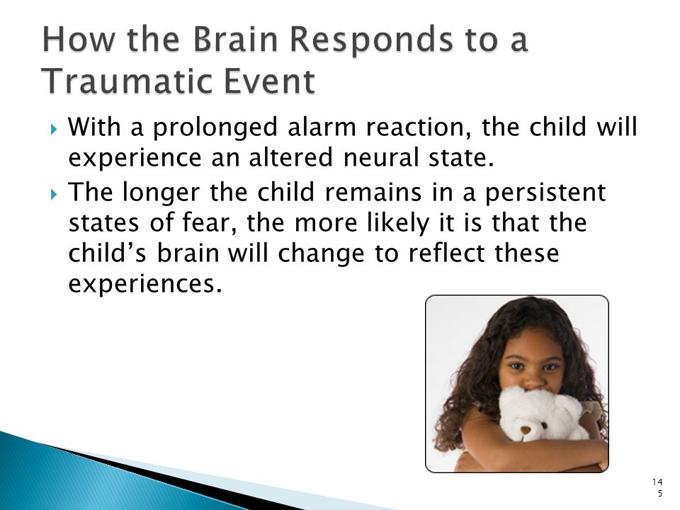  With a prolonged alarm reaction, the child will experience an altered neural state.  The longer the child remains in a persistent states of fear, t