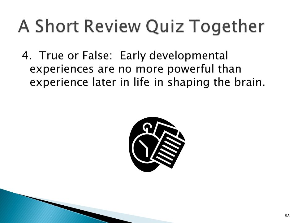 4. True or False: Early developmental experiences are no more powerful than experience later in life in shaping the brain. 88
