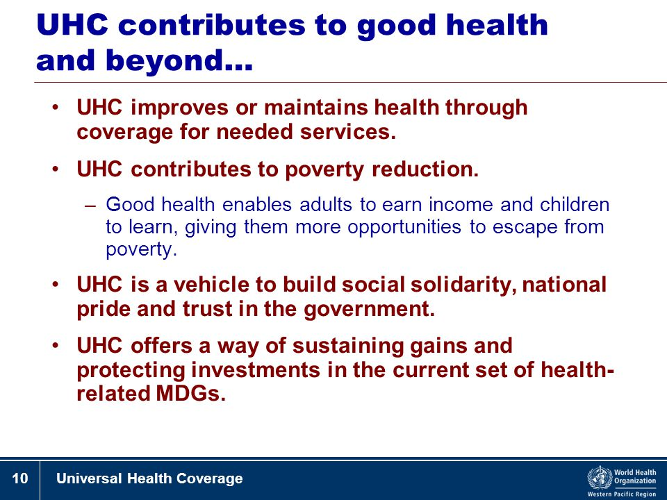 10Universal Health Coverage UHC contributes to good health and beyond… UHC improves or maintains health through coverage for needed services. UHC cont
