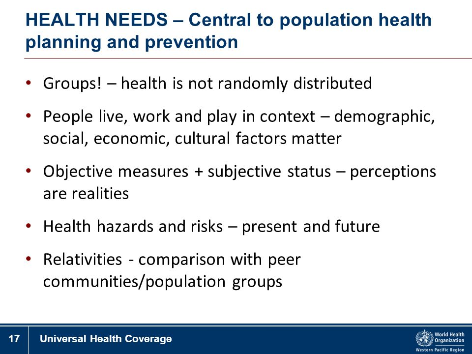 17Universal Health Coverage HEALTH NEEDS – Central to population health planning and prevention Groups! – health is not randomly distributed People li