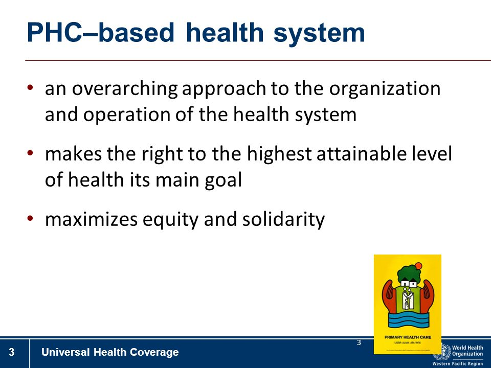 3Universal Health Coverage 3 PHC–based health system an overarching approach to the organization and operation of the health system makes the right to