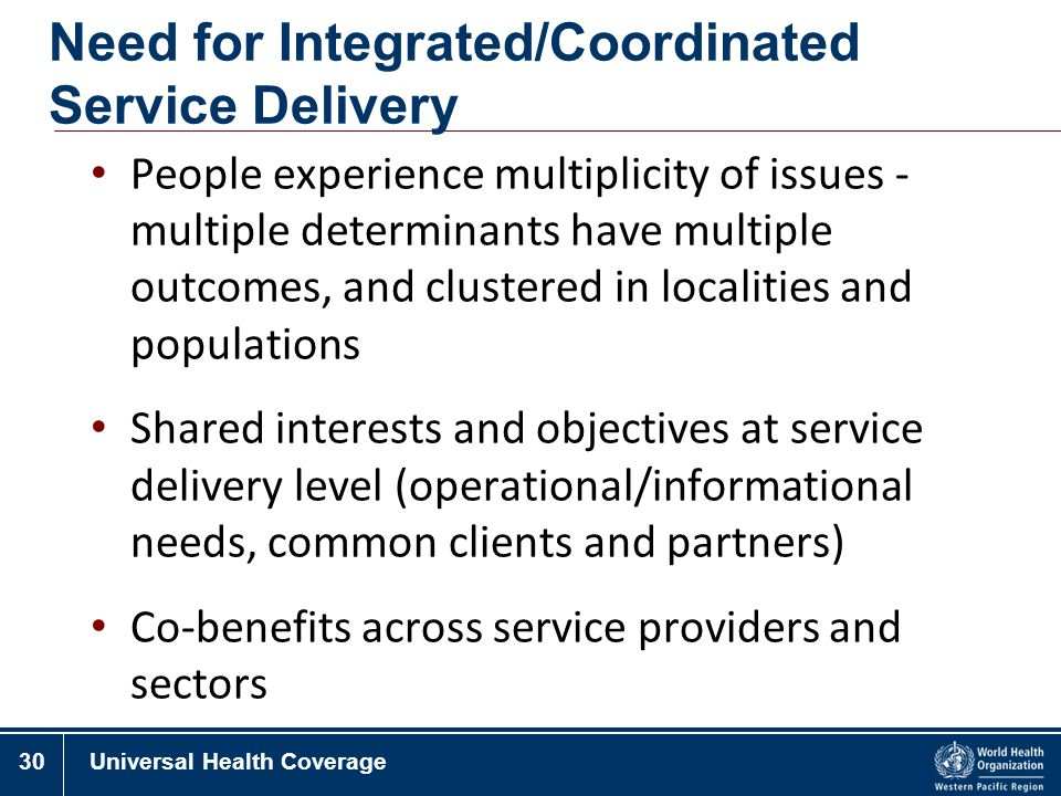 30Universal Health Coverage Need for Integrated/Coordinated Service Delivery People experience multiplicity of issues - multiple determinants have mul