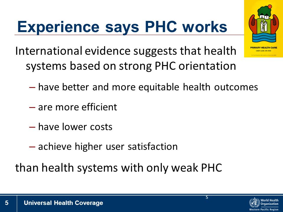 5Universal Health Coverage 5 Experience says PHC works International evidence suggests that health systems based on strong PHC orientation – have bett