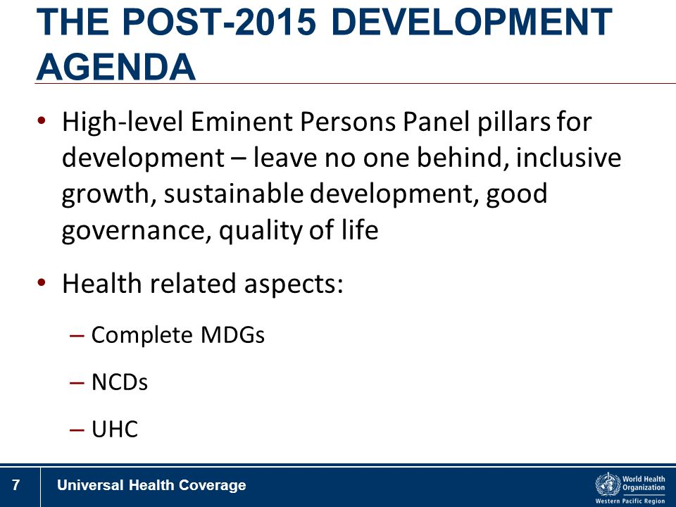 7Universal Health Coverage THE POST-2015 DEVELOPMENT AGENDA High-level Eminent Persons Panel pillars for development – leave no one behind, inclusive