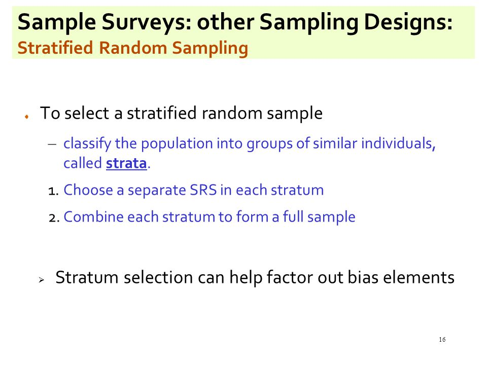16 Sample Surveys: other Sampling Designs: Stratified Random Sampling To select a stratified random sample – classify the population into groups of similar individuals, called strata.