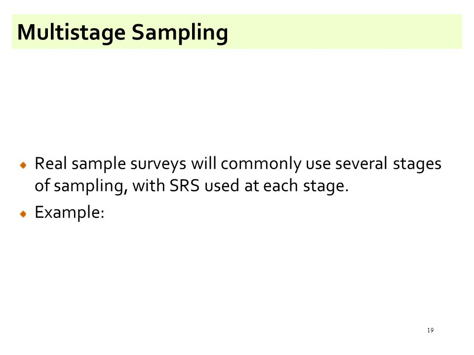 19 Multistage Sampling Real sample surveys will commonly use several stages of sampling, with SRS used at each stage. Example: