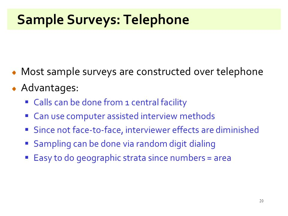 20 Sample Surveys: Telephone Most sample surveys are constructed over telephone Advantages:  Calls can be done from 1 central facility  Can use computer assisted interview methods  Since not face-to-face, interviewer effects are diminished  Sampling can be done via random digit dialing  Easy to do geographic strata since numbers = area