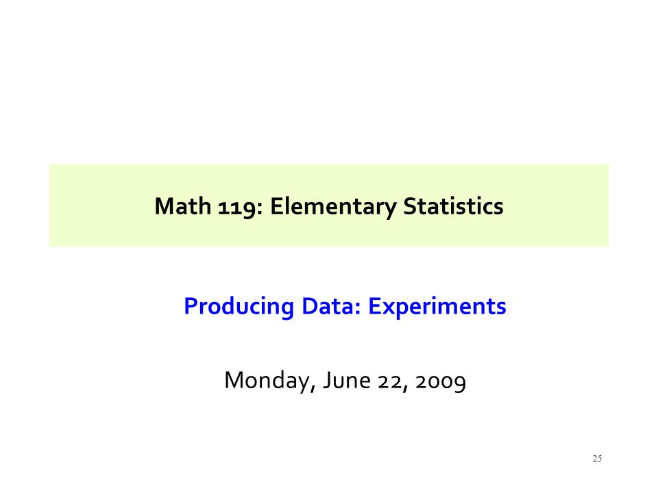 25 Math 119: Elementary Statistics Producing Data: Experiments Monday, June 22, 2009