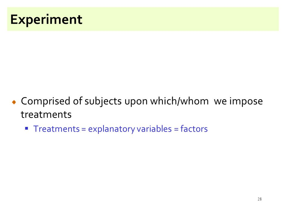 28 Experiment Comprised of subjects upon which/whom we impose treatments  Treatments = explanatory variables = factors
