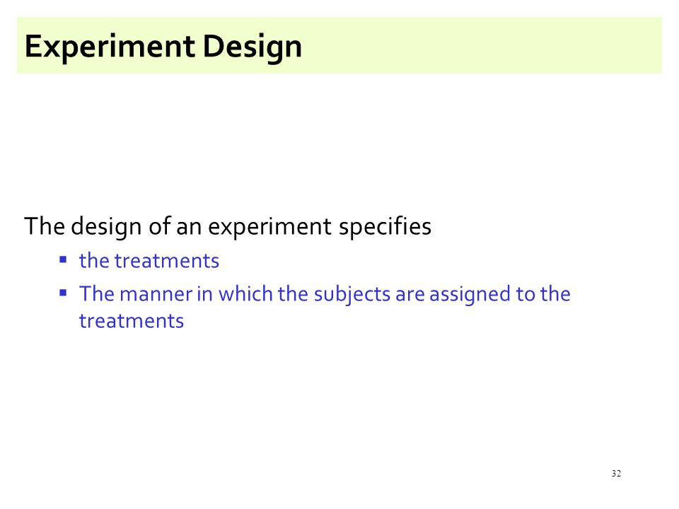 32 Experiment Design The design of an experiment specifies  the treatments  The manner in which the subjects are assigned to the treatments