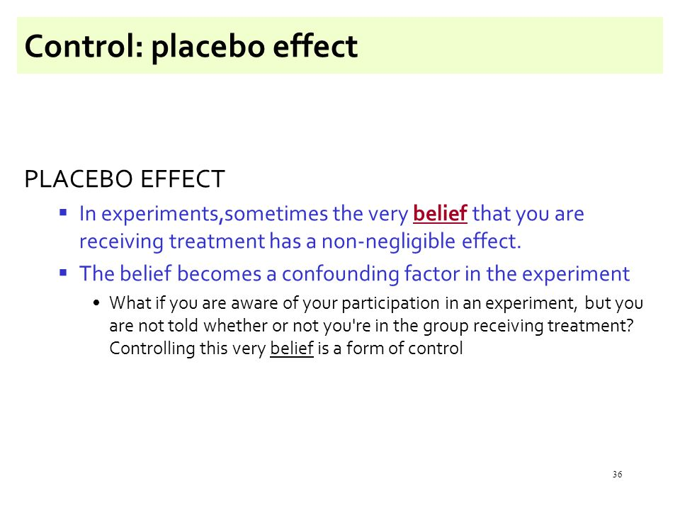 36 Control: placebo effect PLACEBO EFFECT  In experiments,sometimes the very belief that you are receiving treatment has a non-negligible effect.