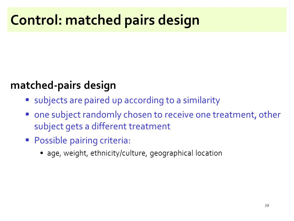 39 Control: matched pairs design matched-pairs design  subjects are paired up according to a similarity  one subject randomly chosen to receive one treatment, other subject gets a different treatment  Possible pairing criteria: age, weight, ethnicity/culture, geographical location