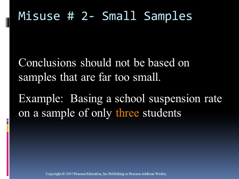 Misuse # 2- Small Samples Copyright © 2007 Pearson Education, Inc Publishing as Pearson Addison-Wesley.