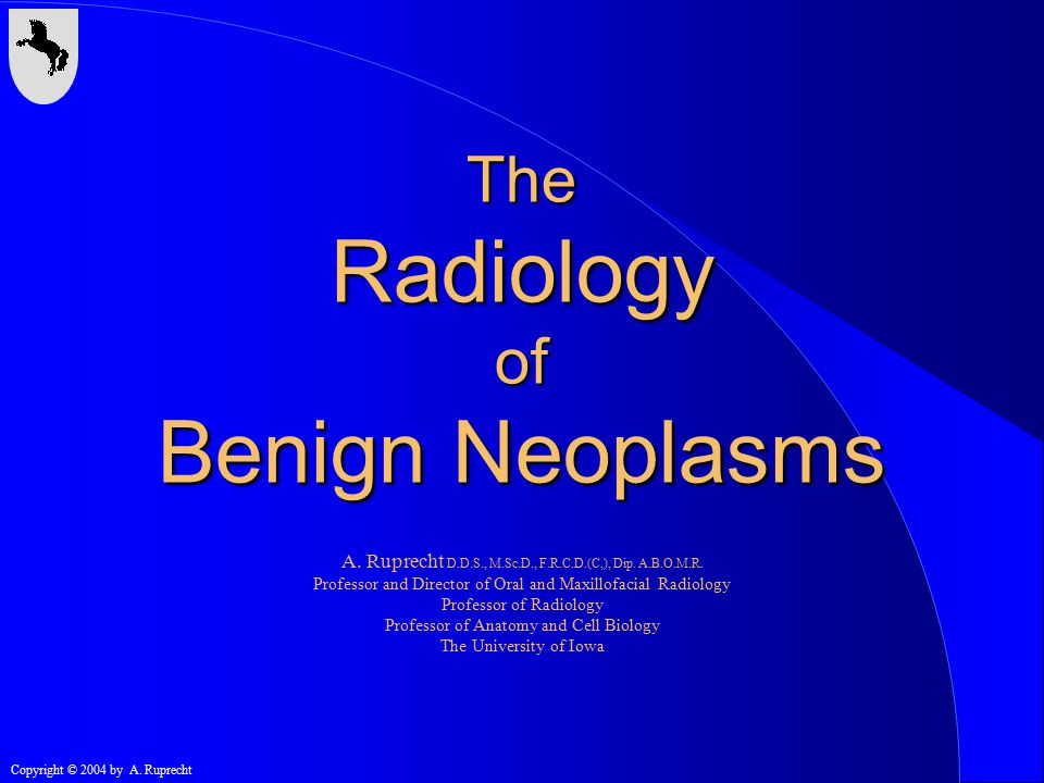 Copyright © 2004 by A. Ruprecht The Radiology of Benign Neoplasms A. Ruprecht D.D.S., M.Sc.D., F.R.C.D.(C,), Dip. A.B.O.M.R. Professor and Director of