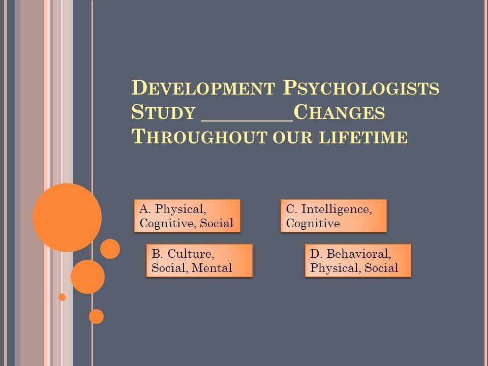 D EVELOPMENT P SYCHOLOGISTS S TUDY _________C HANGES T HROUGHOUT OUR LIFETIME A.