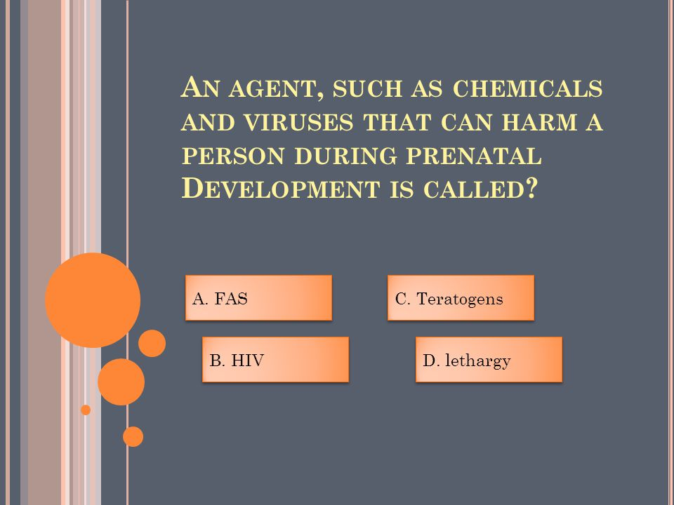 A N AGENT, SUCH AS CHEMICALS AND VIRUSES THAT CAN HARM A PERSON DURING PRENATAL D EVELOPMENT IS CALLED .