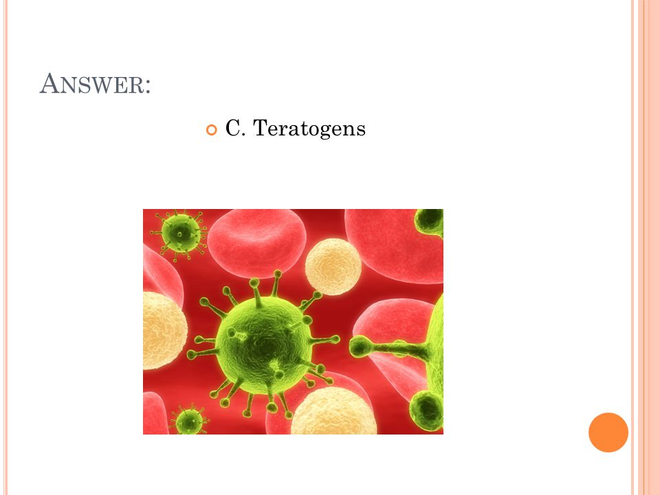 A NSWER : C. Teratogens