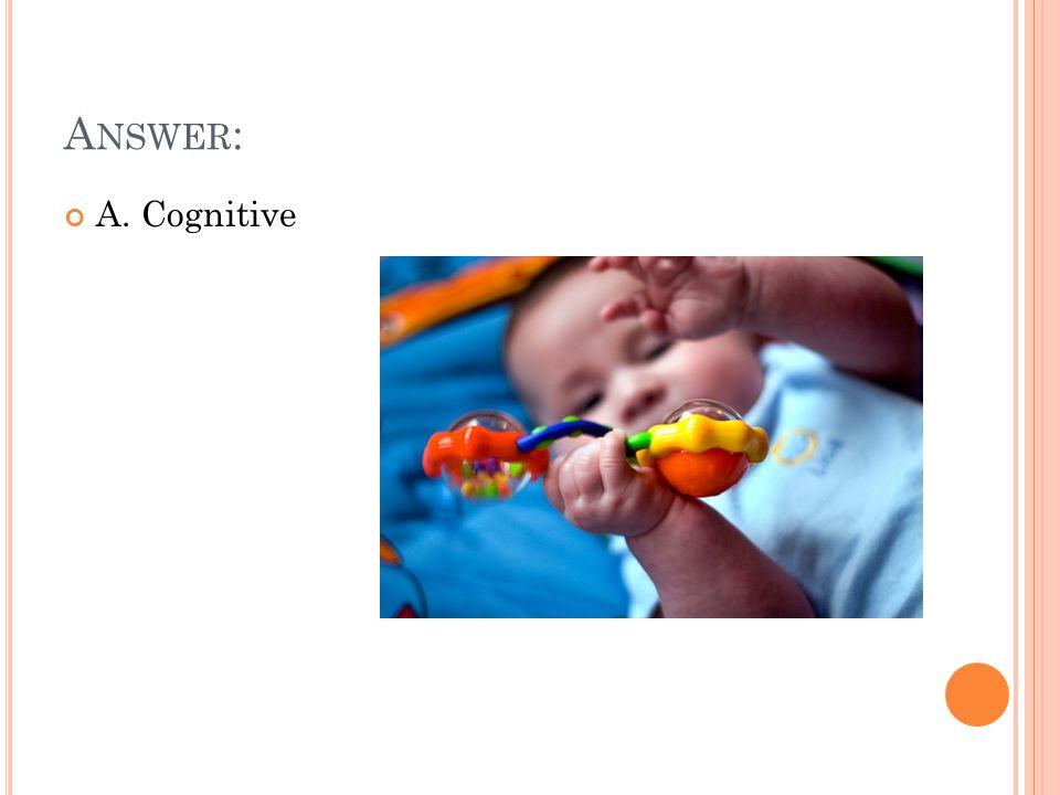 A NSWER : A. Cognitive