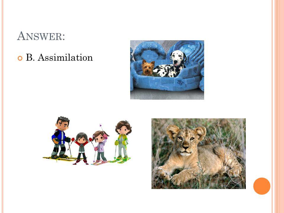 A NSWER : B. Assimilation