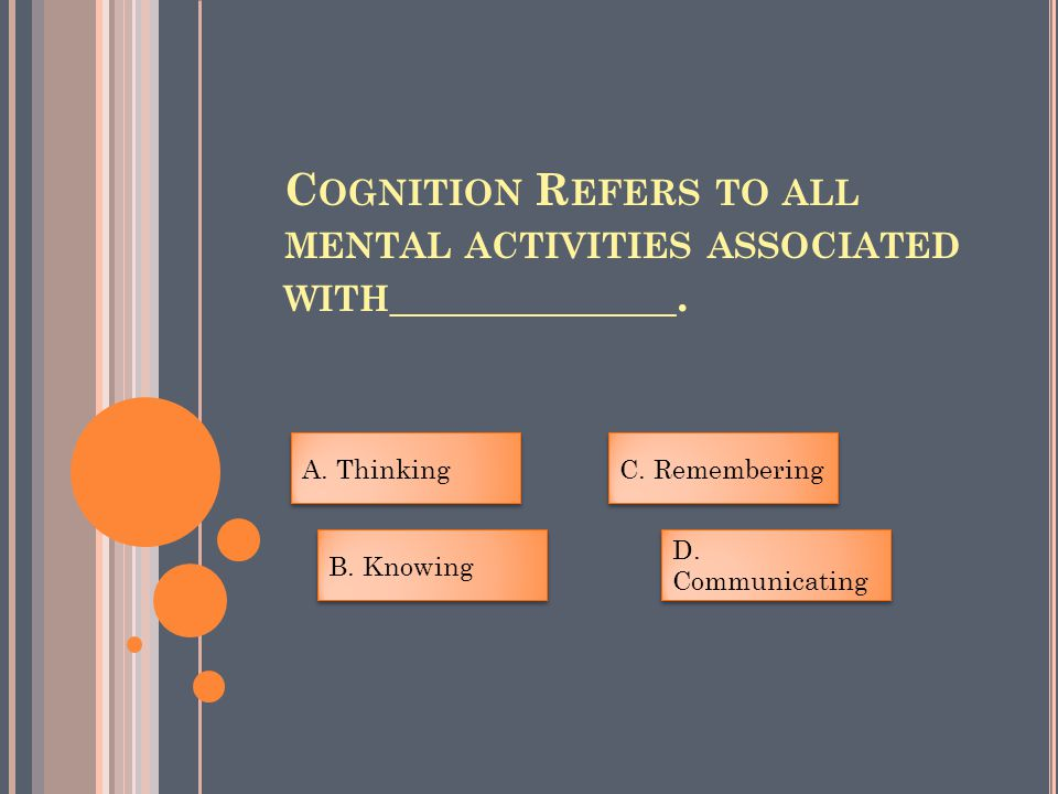 C OGNITION R EFERS TO ALL MENTAL ACTIVITIES ASSOCIATED WITH _____________.