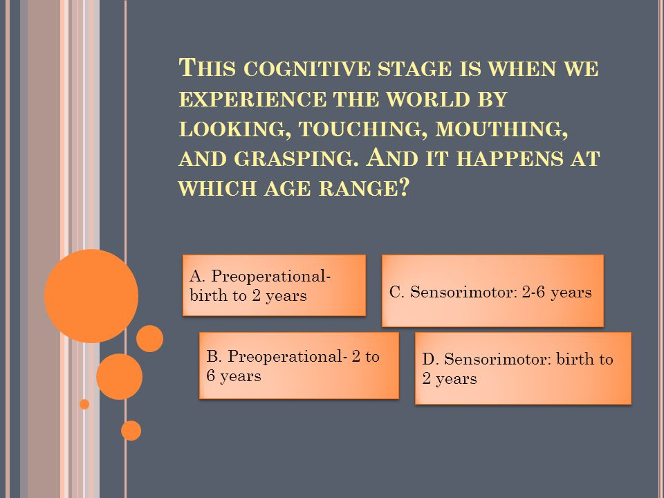 T HIS COGNITIVE STAGE IS WHEN WE EXPERIENCE THE WORLD BY LOOKING, TOUCHING, MOUTHING, AND GRASPING.