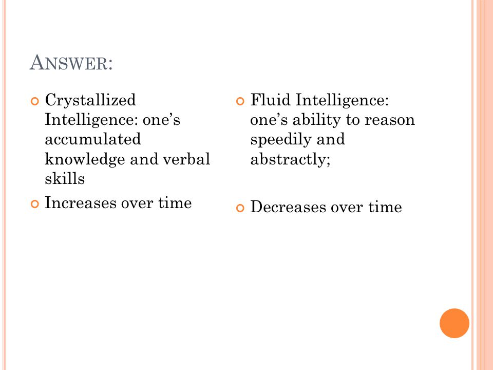 A NSWER : Crystallized Intelligence: one's accumulated knowledge and verbal skills Increases over time Fluid Intelligence: one's ability to reason speedily and abstractly; Decreases over time
