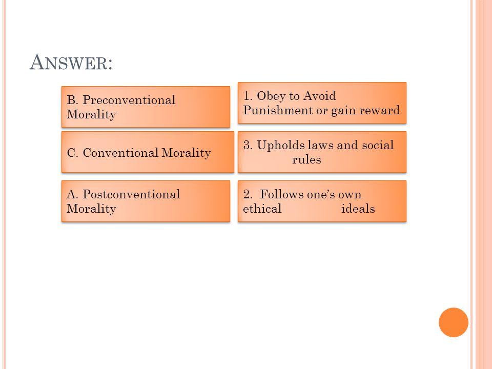 A NSWER : A. Postconventional Morality B. Preconventional Morality 1.