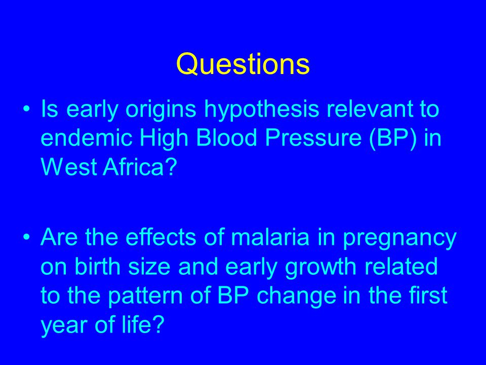 Questions Is early origins hypothesis relevant to endemic High Blood Pressure (BP) in West Africa.