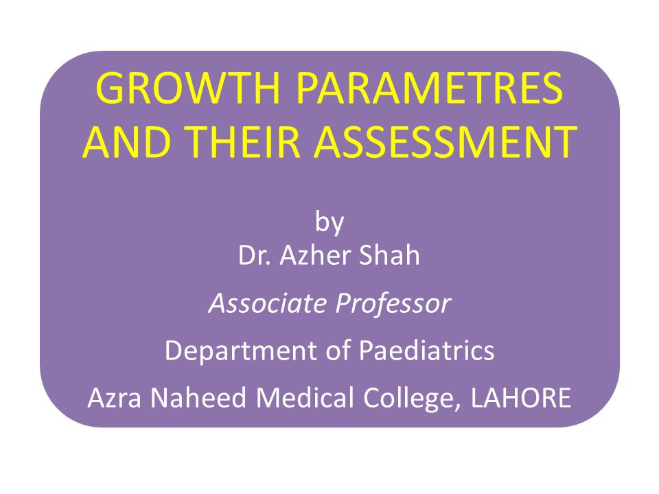 GROWTH PARAMETRES AND THEIR ASSESSMENT by Dr. Azher Shah Associate Professor Department of Paediatrics Azra Naheed Medical College, LAHORE