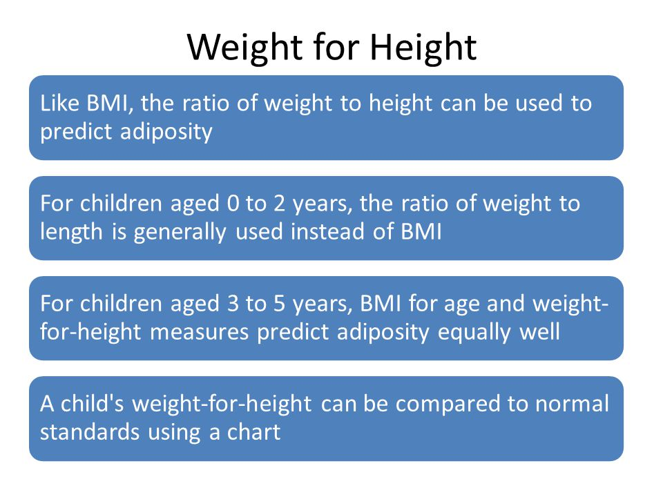 Weight for Height Like BMI, the ratio of weight to height can be used to predict adiposity For children aged 0 to 2 years, the ratio of weight to leng