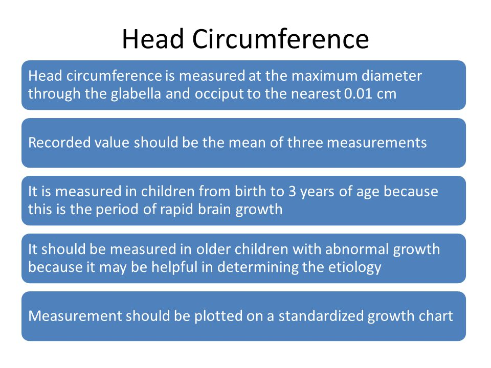 Head Circumference Head circumference is measured at the maximum diameter through the glabella and occiput to the nearest 0.01 cm Recorded value shoul
