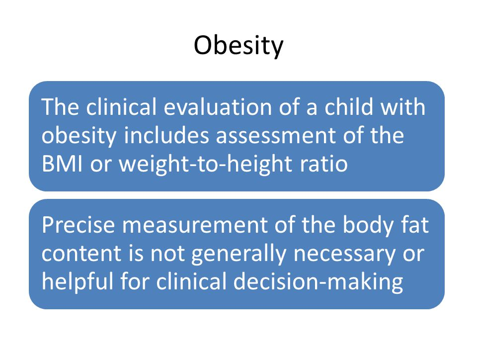 Obesity The clinical evaluation of a child with obesity includes assessment of the BMI or weight-to-height ratio Precise measurement of the body fat c