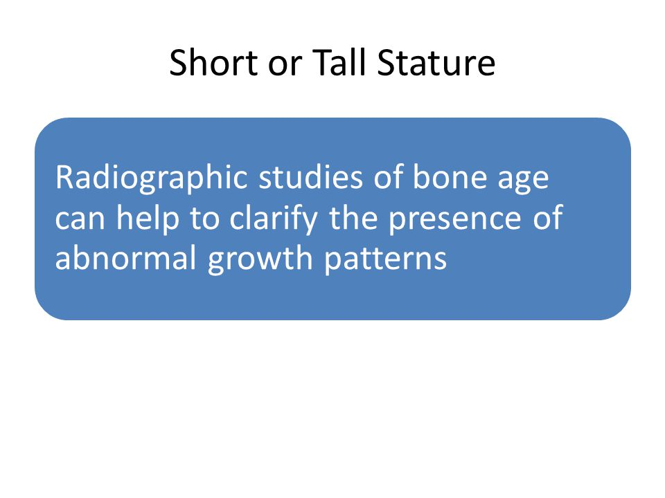 Short or Tall Stature Radiographic studies of bone age can help to clarify the presence of abnormal growth patterns