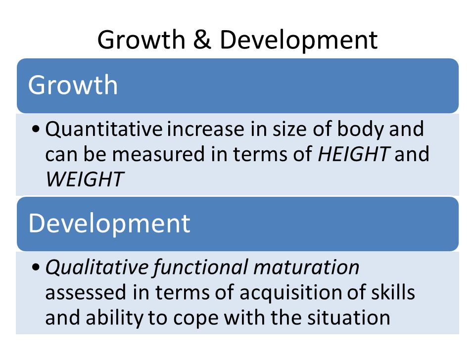 Growth & Development Growth Quantitative increase in size of body and can be measured in terms of HEIGHT and WEIGHT Development Qualitative functional